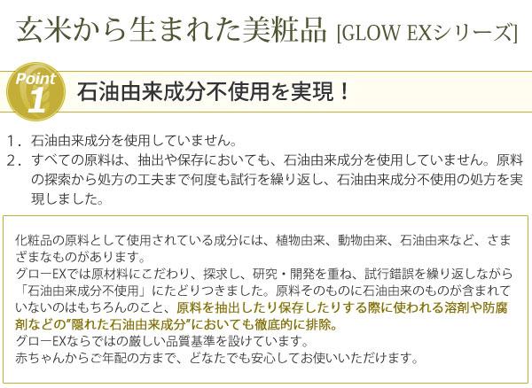 """やさしさとこだわりのスキンケア GLOW EW GLOW EW グローエクストラシリーズ 石油由来成分不使用を実現!玄米から生まれた美粧品GLOW EXシリーズ 原材料を抽出したり保存したりする際に使われる溶剤や防腐剤""""隠れた石油由来成分""""においても徹底的に排除しました"""